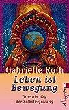 Leben ist Bewegung: Tanz als Weg der Selbstbefreiung - Gabrielle Roth