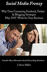 Social Media Frenzy: Why time-consuming Facebook, Twitter and Blogging strategies may NOT work for your business. (Volume 1) by J. Steve Miller (2013-01-26)