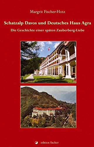 Schatzalp Davos und Deutsches Haus Agra: Die Geschichte einer späten Zauberberg-Liebe