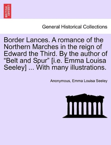 Border Lances. A romance of the Northern Marches in the reign of Edward the Third. By the author of