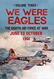We Were Eagles Volume Three: The Eighth Air Force at War June to October 1944: 3