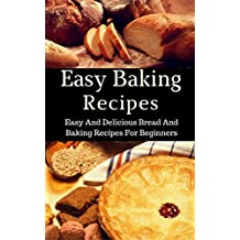 Easy Baking Recipes: Easy And Delicious Bread And Baking Recipes For Beginners (Bread Cookbook Book 1) (English Edition)