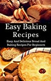 Easy Baking Recipes: Easy And Delicious Bread And Baking Recipes For Beginners (Bread Cookbook Book 1)