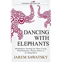 Dancing with Elephants: Mindfulness Training For Those Living With Dementia, Chronic Illness or an Aging Brain: Volume 1 (How to Die Smiling Series)