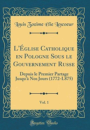 L'Église Catholique En Pologne Sous Le Gouvernement Russe, Vol. 1: Depuis Le Premier Partage Jusqu'à Nos Jours (1772-L875) (Classic Reprint)