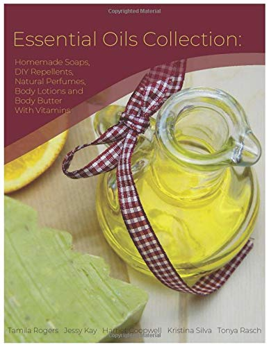 Essential Oils Collection: Homemade Soaps, DIY Repellents, Natural Perfumes, Body Lotions and Body Butter With Vitamins