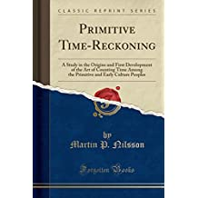Primitive Time-Reckoning: A Study in the Origins and First Development of the Art of Counting Time Among the Primitive and Early Culture Peoples (Classic Reprint)