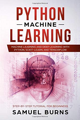 Python Machine Learning: Machine Learning and Deep Learning with Python, scikit-learn and Tensorflow: Step-by-Step Tutorial For Beginners. por Samuel Burns