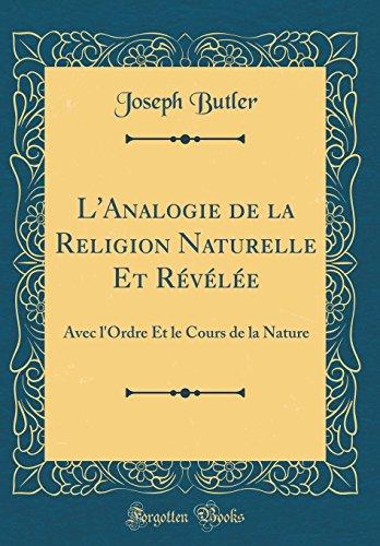 L'Analogie de la Religion Naturelle Et Revelee: Avec L'Ordre Et Le Cours de la Nature (Classic Reprint) par Joseph Butler