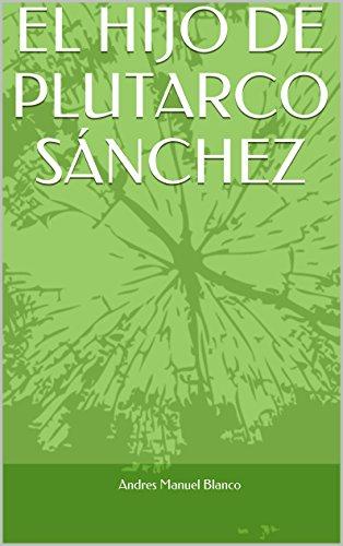 EL HIJO DE PLUTARCO SÁNCHEZ por Andres Manuel Blanco