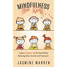 Mindfulness for Kids: Create a Happier Life for Your Kids by Reducing Stress, Anxiety and Depression