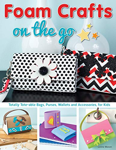 Foam Crafts on the Go: Totally Tote-Able Bags, Purses, Wallets, and Accessories for Kids -