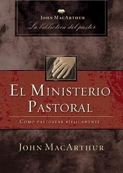 El ministerio pastoral: Cómo pastorear bíblicamente (John MacArthur La Biblioteca del Pastor) de [MacArthur, John F.]