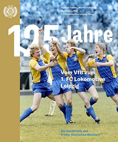 125 Jahre. Vom VfB zum 1. FC Lokomotive Leipzig: Die Geschichte des Ersten Deutschen Meisters
