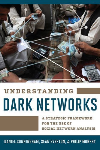 Understanding Dark Networks: A Strategic Framework for the Use of Social Network Analysis by Daniel Cunningham (2016-03-16)
