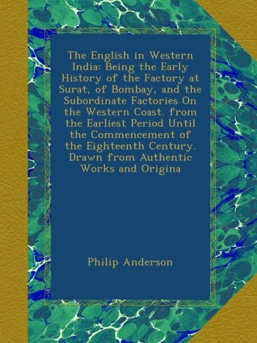 The English in Western India: Being the Early History of the Factory at Surat, of Bombay, and the Subordinate Factories On the Western Coast. from the ... Drawn from Authentic Works and Origina por Philip Anderson