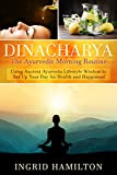 Dinacharya - The Ayurvedic Morning Routine: Using Ancient Ayurveda Lifestyle Wisdom to Set Up Your Day for Health and Happiness!