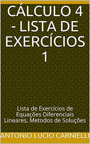 CÁLCULO 4 - Lista de Exercícios 1: Lista de Exercícios de Equações Diferenciais Lineares, Metodos de Soluções (Portuguese Edition) por Antonio Lucio Carnielli