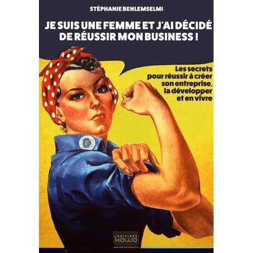 Je suis une FEMME et j'ai décidé de réussir mon business! - Les secrets pour réussir à créer son entreprise, la développer et en vivre