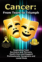 Cancer: From Tears to Triumph: Inspiration from Survivors and Thrivers, Health Care and Support Professionals, Caregivers and Loved Ones (English Edition)