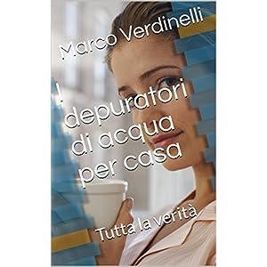I depuratori di acqua per casa: Tutta la verità (Italian Edition)