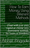How To Earn Money Using Different Methods: (Start with your own capital or choose zero investment methods for financial freedom)