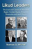 Likud Leaders: The Lives and Careers of Menachem Begin, Yitzhak Shamir, Benjamin Netanyahu and Ariel Sharon by Thomas G. Mitchell (2015-03-09)