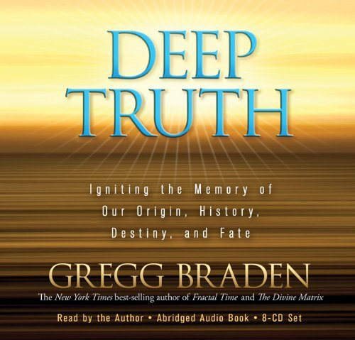 deep-truth-igniting-the-memory-of-our-origin-history-destiny-and-fate-by-gregg-braden-2011-10-15