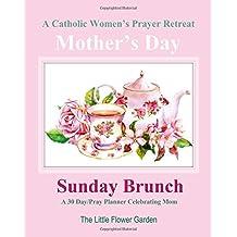 A Catholic Women's Prayer Retreat A 30 Day / Pray Planner Celebrating Mom: Mother's Day Sunday Brunch Catholic Day Planner Womens 2018 2019 2020 2021 ... Mother Motherhood Mom Books in Books)