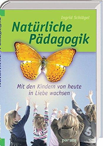 Natürliche Pädagogik: Mit den Kindern von heute in Liebe wachsen (Natürliche Indigo)
