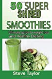 50 Super Shred Smoothies:: Ultimate guide to weight loss and healthy Dieting by Steve Taylor (2014-06-22)