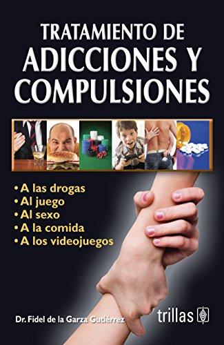 Tratamiento de adicciones y compulsiones / Treatment of addictions and compulsions: A Las Drogas, Al Juego, Al Sexo, a La Comida, a Los Videojuegos / to Drugs, Gambling, Sex, Food, Video Games (Sexo De Videos)