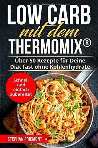Low Carb mit dem Thermomix®: Über 50 Rezepte für Deine Diät fast ohne Kohlenhydrate - schnell und einfach zubereitet