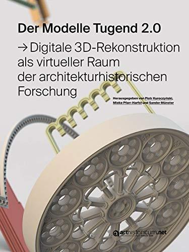 Der Modelle Tugend 2.0: Digitale 3D-Rekonstruktion als virtueller Raum der architekturhistorischen Forschung (Computing in Art and Architecture / Eine ... der Arbeitsgruppe Digitale Rekonstruktion)