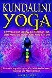 Yoga: KUNDALINI YOGA: Erwecke die Kundalini Energie und entfache die göttliche Kraft in Dir: Illustrierte Yoga-Übungen, Kundalini Meditationen, Mantras und Atemtechniken