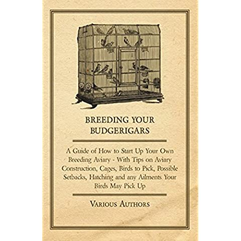 Breeding Your Budgerigars - A Guide of How to Start Up Your Own Breeding Aviary - With Tips on Aviary Construction, Cages, Birds to Pick, Possible Setbacks, ... and any Ailments Your Birds May Pick Up