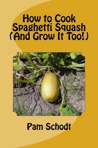 How to Cook Spaghetti Squash (And Grow It Too!) by Pam Schodt (2014-05-01) (Pam Cook)