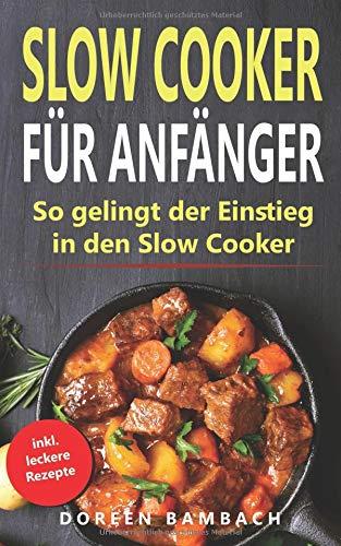 Slow Cooker für Anfänger: So gelingt der Einstieg in den Slow Cooker (Low-carb Kochen, Slow Bücher Cooker)