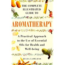 The Complete Illustrated Guide to Aromatherapy: A Practical Approach to the Use of Essential Oils for Health & Well-being by Julia Lawless (1999-06-03)