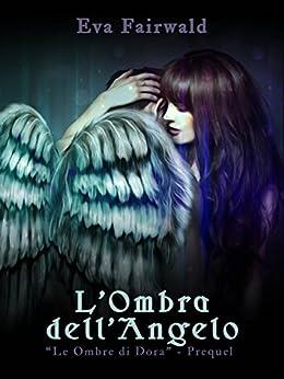 """L'ombra dell'angelo: """"Le ombre di Dora - PREQUEL"""" di [Fairwald, Eva]"""