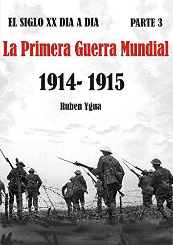 LA PRIMERA GUERRA MUNDIAL: 1914- 1915 (EL SIGLO XX DIA A DIA nº 3) por Ruben Ygua