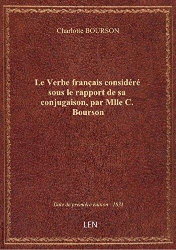 Le Verbe français considéré sous le rapport de sa conjugaison, par Mlle C. Bourson
