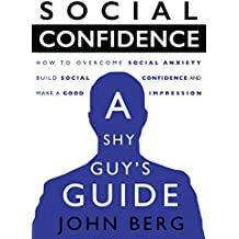 Social Confidence - A Shy Guy's Guide: How to Overcome Social Anxiety, Build Social Confidence and Make a Good Impression (conversation skills, overcome ... shyness, self acceptance) (English Edition)