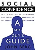 Social Confidence - A Shy Guy's Guide: How to Overcome Social Anxiety, Build Social Confidence and Make a Good Impression (conversation skills, overcome ... skill, shyness, self acceptance)