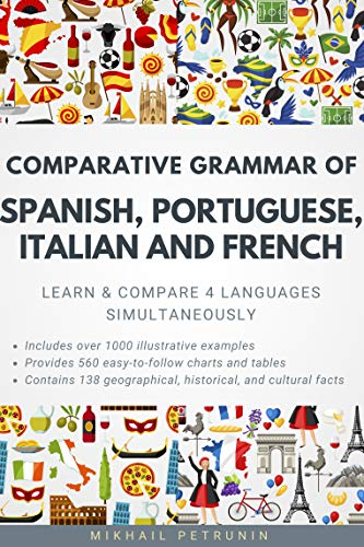 Comparative Grammar of Spanish, Portuguese, Italian and French: Learn & Compare 4 Languages Simultaneously (English Edition)
