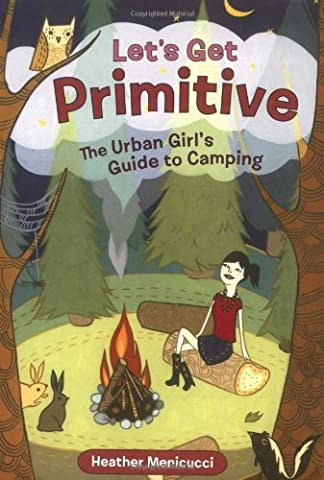 Let's Get Primitive: The City Girl's Guide to Camping