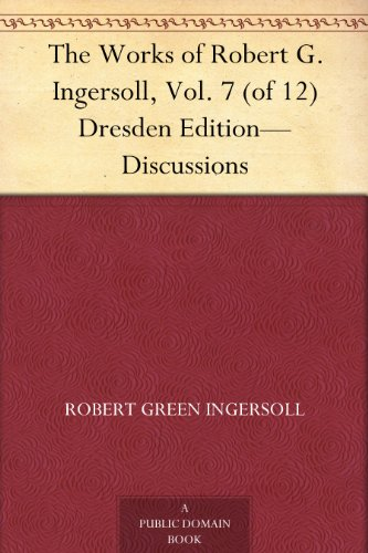 The Works of Robert G. Ingersoll, Vol. 7 (of 12) Dresden Edition-Discussions (English Edition)