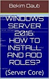 Windows Server 2016: How to install and add roles?: (Server Core) (From installation to setting up your server  Book 3)