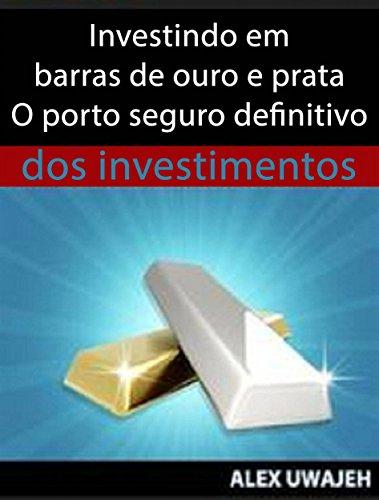 Investindo Em Barras De Ouro E Prata - O Porto Seguro Definitivo Dos Investimentos (Portuguese Edition) por Alex Uwajeh