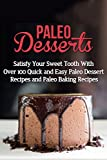 Paleo Desserts: Satisfy Your Sweet Tooth With Over 100 Quick and Easy Paleo Dessert Recipes & Paleo Diet Baking Recipes